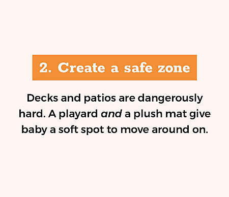 Create a safe zone Decks and patios are dangerously hard. A playard and a plush mat give baby a soft spot to move around on.