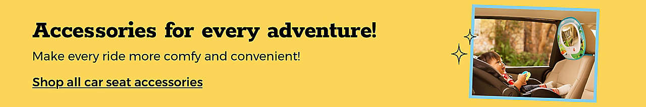 Accessories for every adventure! Make every ride more comfy and convenient! SHOP CAR SEAT ACCESSORIES