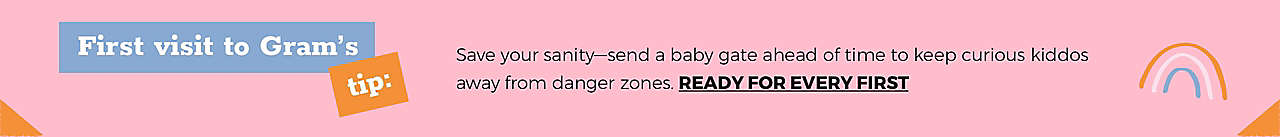 First visit to Gram's tip: Save your sanity—send a baby gate ahead of time to keep curious kiddos away from danger zones. Ready for every first