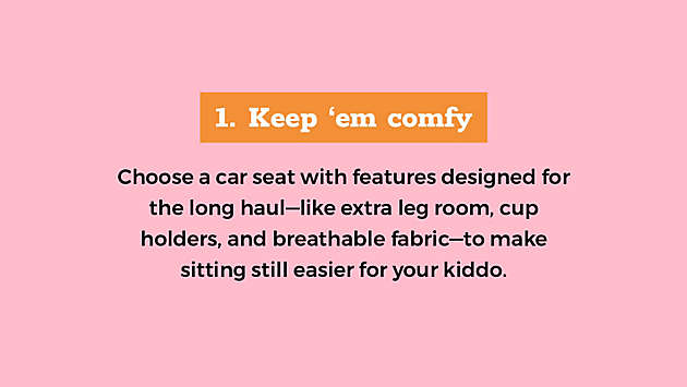 Choose a car seat with features designed for the long haul—like extra leg room, cup holders, and breathable fabric—to make sitting still easier for your kiddo.