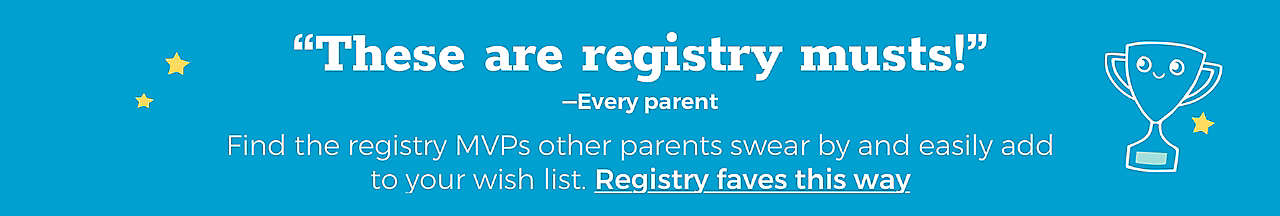"""These are registry musts!"""" -Every parent Find the registry MVPs other parents swear by and easily add to your wish list. Registry faves this way>"""