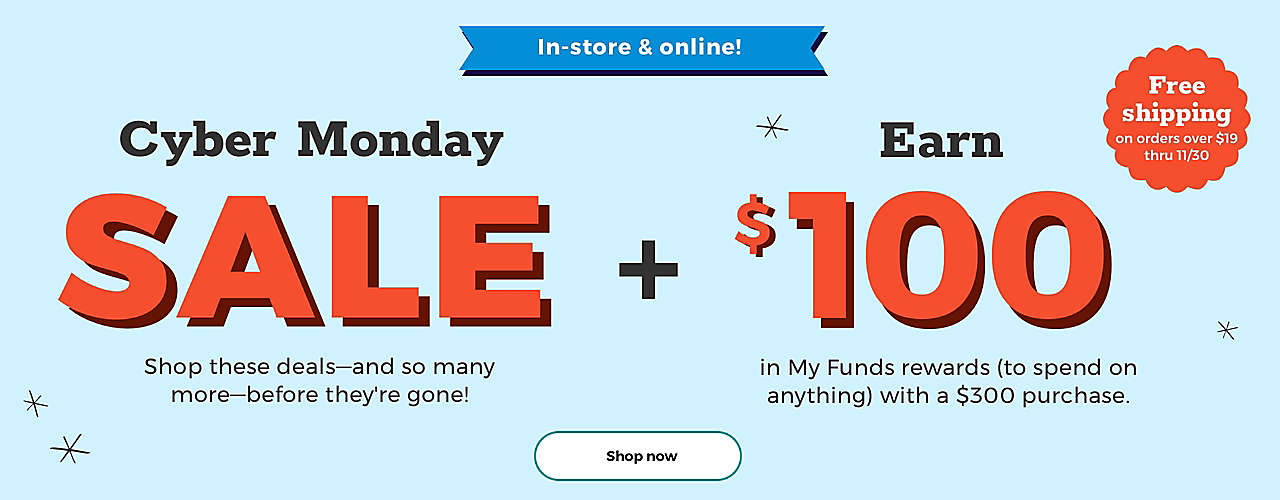 Cyber Monday SALE Shop these deals—and so many more!— before they're gone. Earn $100 in My Funds rewards (to spend on anything) with a $300 purchase. Free shipping on orders over $19 thru 11/30