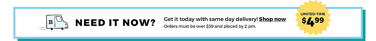 NEED IT NOW? Get it today with same day delivery! Shop now> Orders must be over $39 and placed by 2 pm. [BURST:] LIMITED-TIME $4.99
