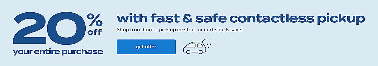 20% off your entire purchase with fast & safe contactless pickup