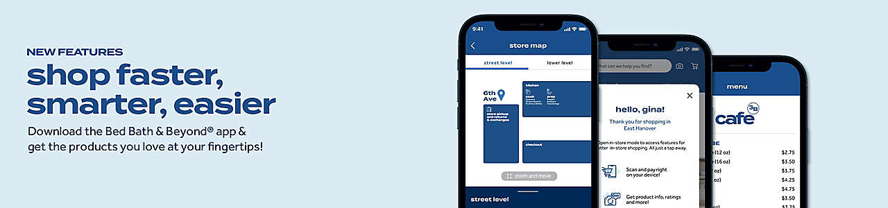 Download the Bed Bath & Beyond® app to shop faster and smarter than ever before.